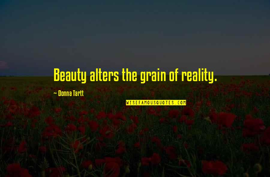 Beauty And Reality Quotes By Donna Tartt: Beauty alters the grain of reality.