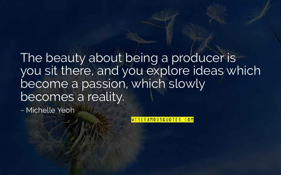 Beauty And Reality Quotes By Michelle Yeoh: The beauty about being a producer is you