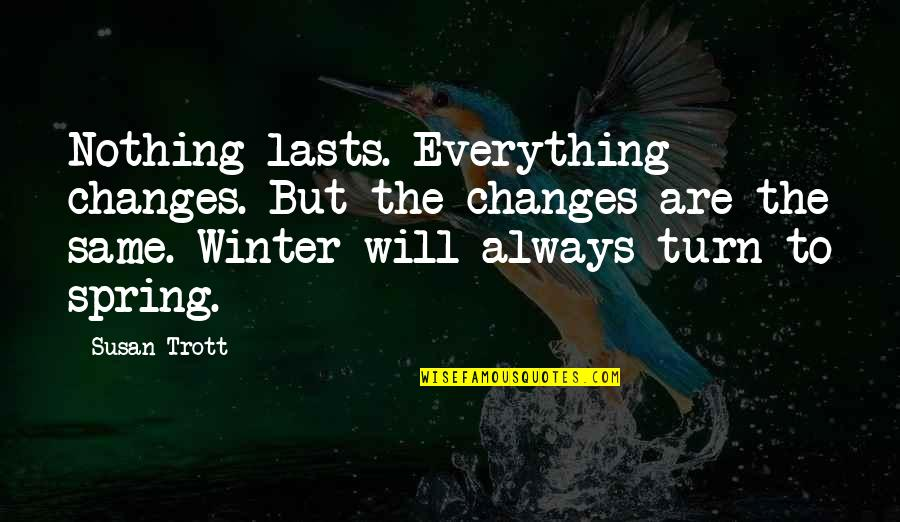 Beauty And Reality Quotes By Susan Trott: Nothing lasts. Everything changes. But the changes are