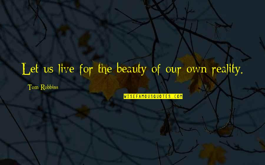 Beauty And Reality Quotes By Tom Robbins: Let us live for the beauty of our