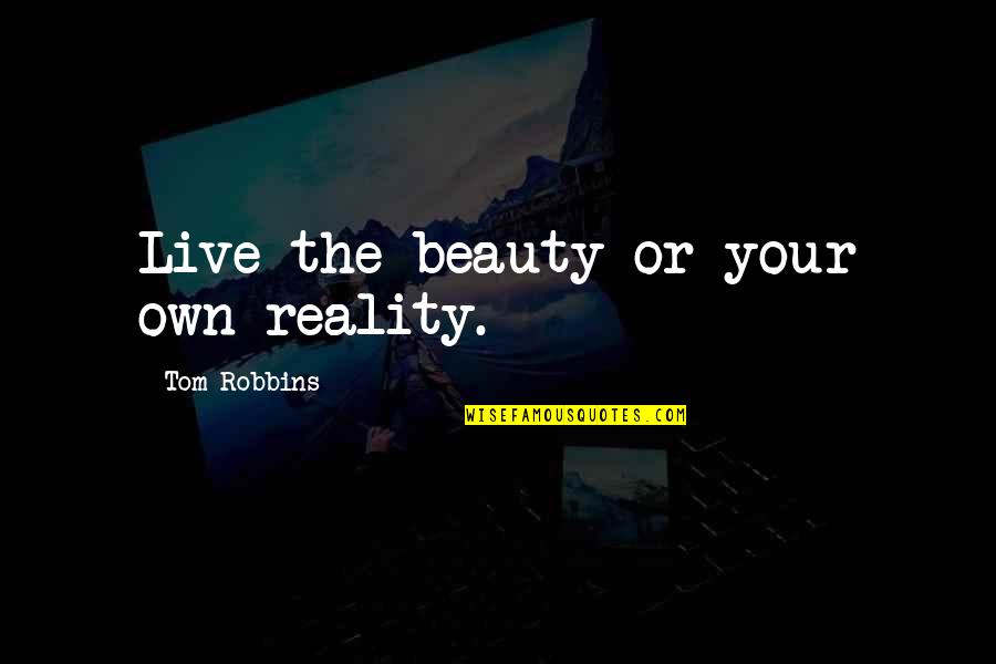 Beauty And Reality Quotes By Tom Robbins: Live the beauty or your own reality.