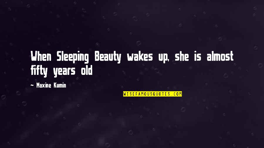Beauty And Sleep Quotes By Maxine Kumin: When Sleeping Beauty wakes up, she is almost