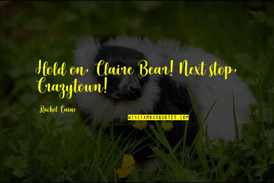 Beauty And The Beast Belle's Magical World Quotes By Rachel Caine: Hold on, Claire Bear! Next stop, Crazytown!