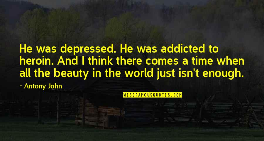 Beauty And Time Quotes By Antony John: He was depressed. He was addicted to heroin.