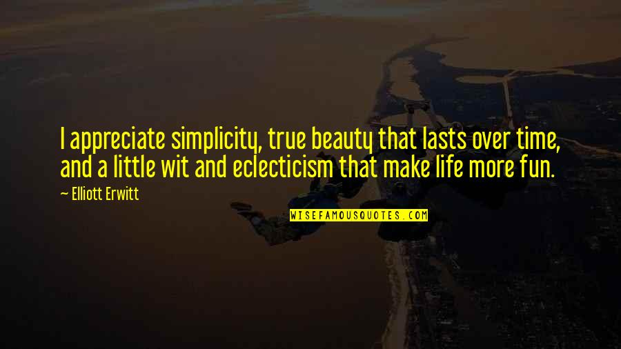 Beauty And Time Quotes By Elliott Erwitt: I appreciate simplicity, true beauty that lasts over