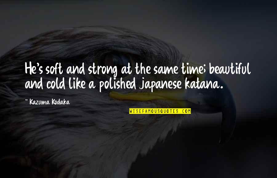 Beauty And Time Quotes By Kazuma Kodaka: He's soft and strong at the same time;