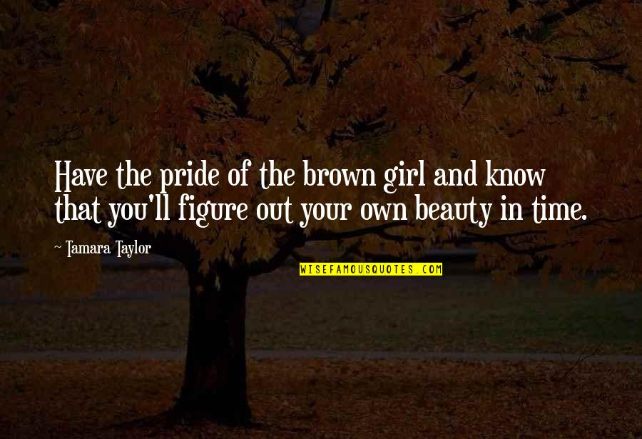 Beauty And Time Quotes By Tamara Taylor: Have the pride of the brown girl and