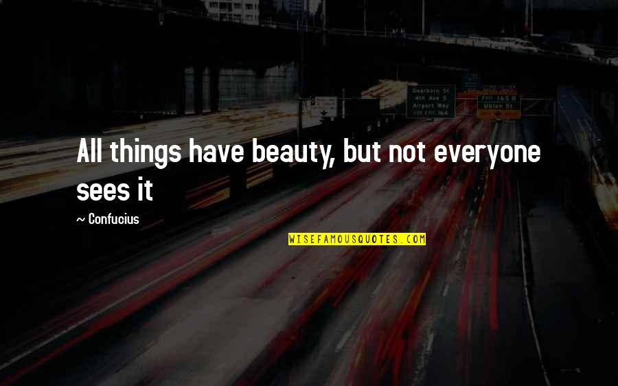 Beauty Confucius Quotes By Confucius: All things have beauty, but not everyone sees
