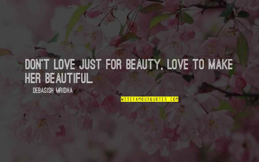 Beauty For Her Quotes By Debasish Mridha: Don't love just for beauty, love to make