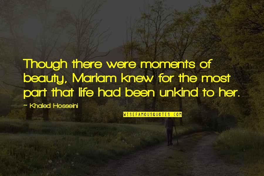 Beauty For Her Quotes By Khaled Hosseini: Though there were moments of beauty, Mariam knew