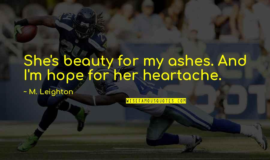 Beauty For Her Quotes By M. Leighton: She's beauty for my ashes. And I'm hope