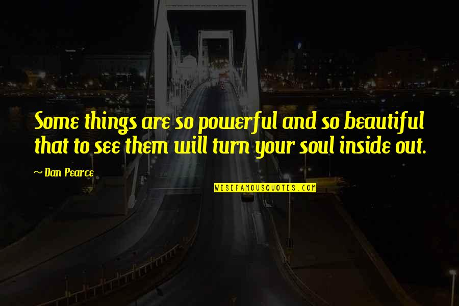 Beauty Is Inside You Quotes By Dan Pearce: Some things are so powerful and so beautiful
