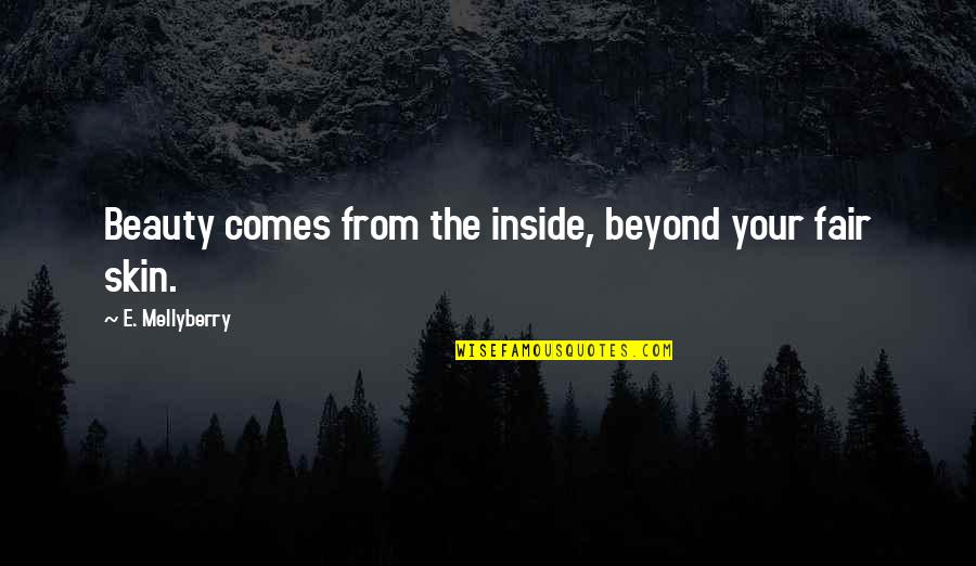 Beauty Is Inside You Quotes By E. Mellyberry: Beauty comes from the inside, beyond your fair