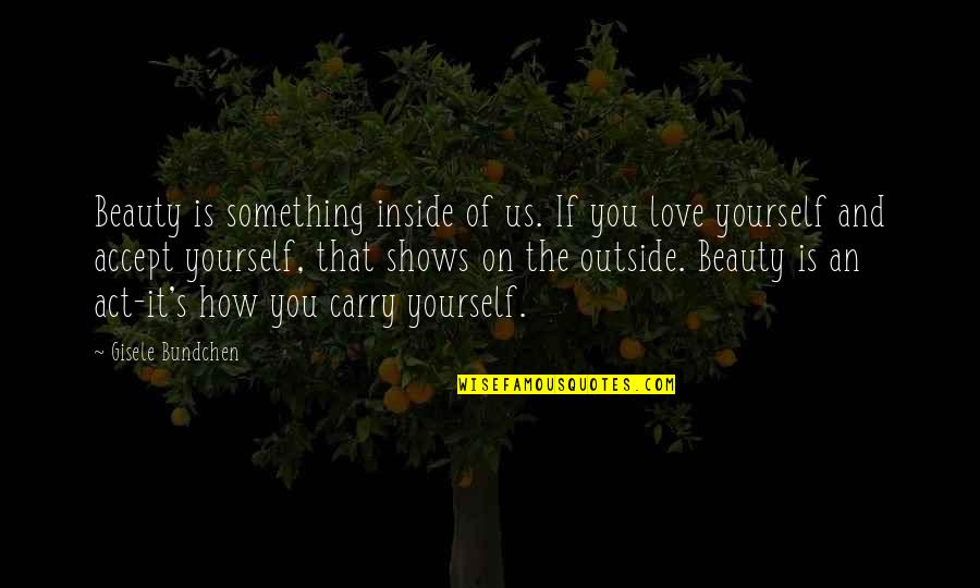 Beauty Is Inside You Quotes By Gisele Bundchen: Beauty is something inside of us. If you