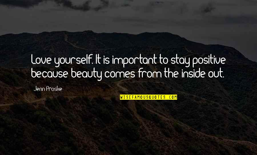 Beauty Is Inside You Quotes By Jenn Proske: Love yourself. It is important to stay positive