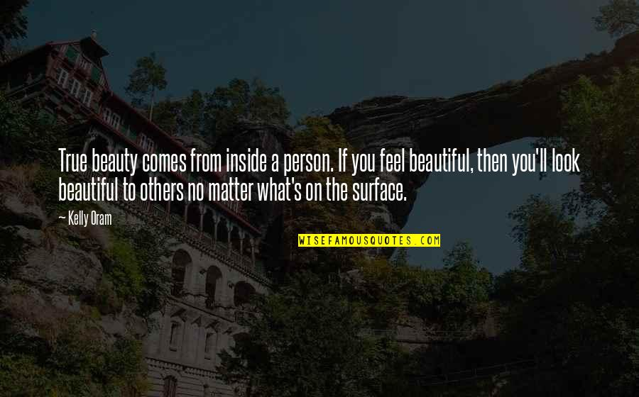 Beauty Is Inside You Quotes By Kelly Oram: True beauty comes from inside a person. If