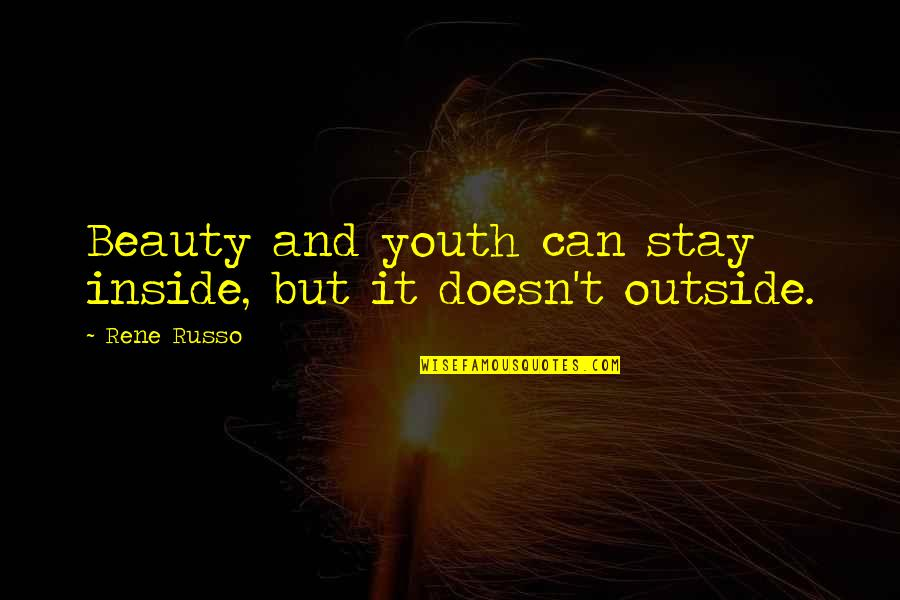 Beauty Is Inside You Quotes By Rene Russo: Beauty and youth can stay inside, but it