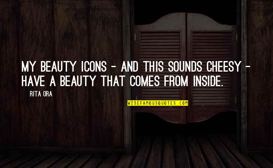 Beauty Is Inside You Quotes By Rita Ora: My beauty icons - and this sounds cheesy