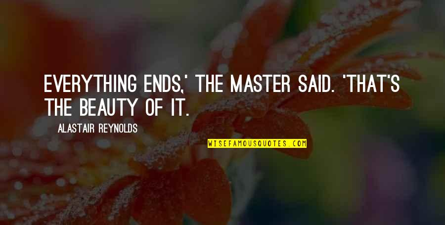 Beauty Is Not Everything Quotes By Alastair Reynolds: Everything ends,' the Master said. 'That's the beauty