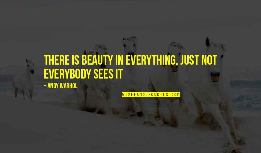 Beauty Is Not Everything Quotes By Andy Warhol: There is beauty in everything, Just not everybody