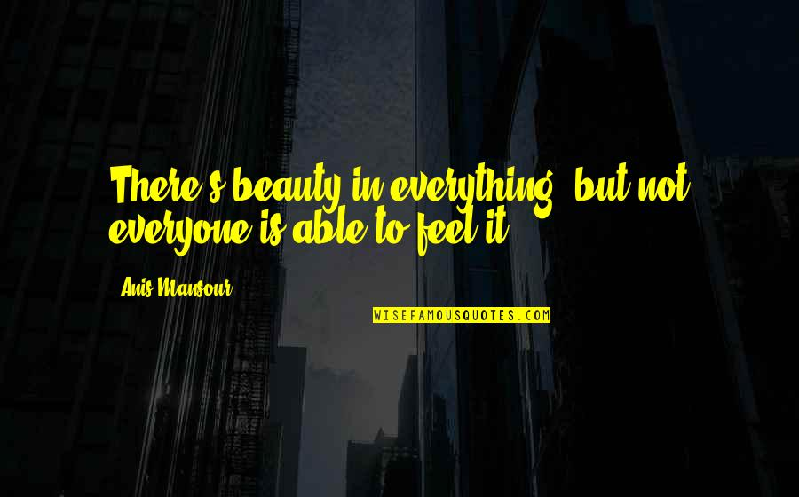 Beauty Is Not Everything Quotes By Anis Mansour: There's beauty in everything, but not everyone is