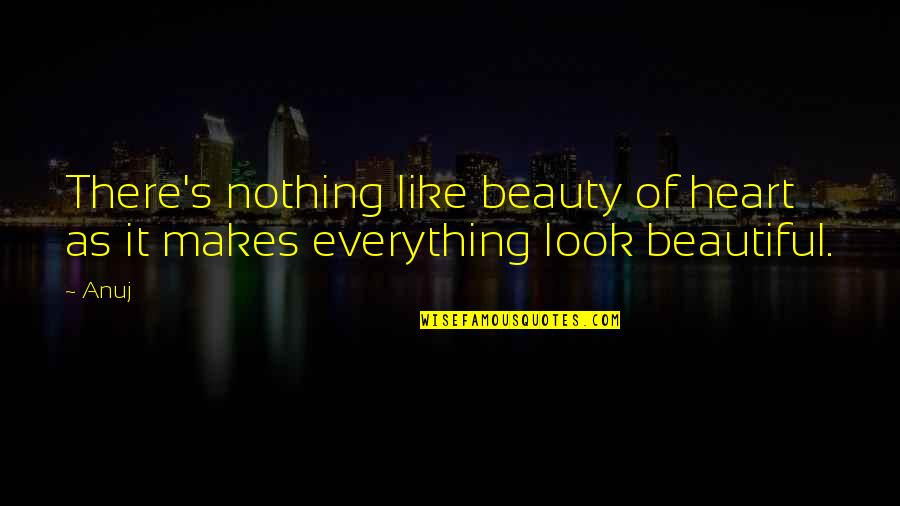 Beauty Is Not Everything Quotes By Anuj: There's nothing like beauty of heart as it