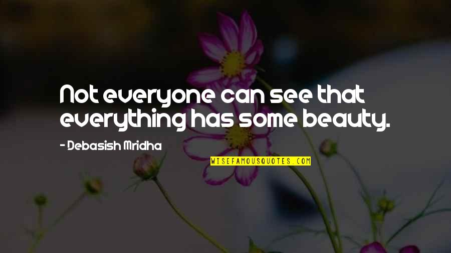 Beauty Is Not Everything Quotes By Debasish Mridha: Not everyone can see that everything has some