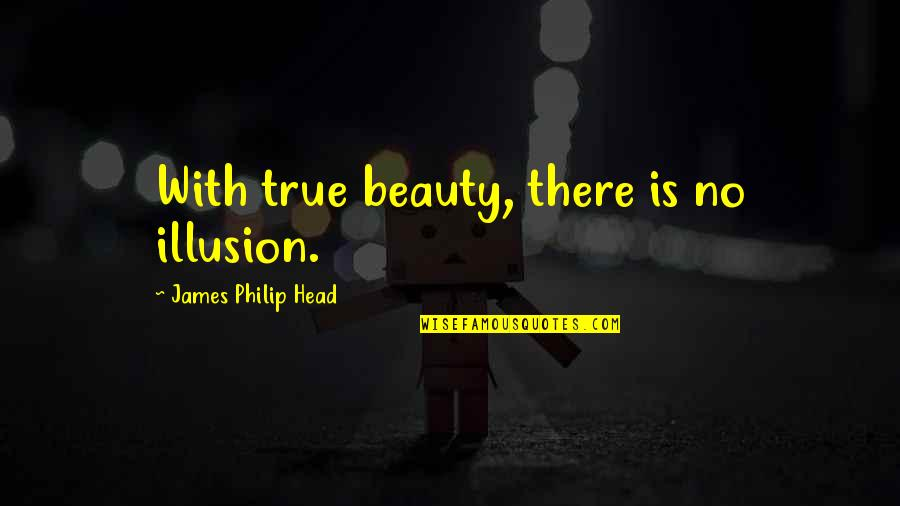 Beauty Is Not Everything Quotes By James Philip Head: With true beauty, there is no illusion.