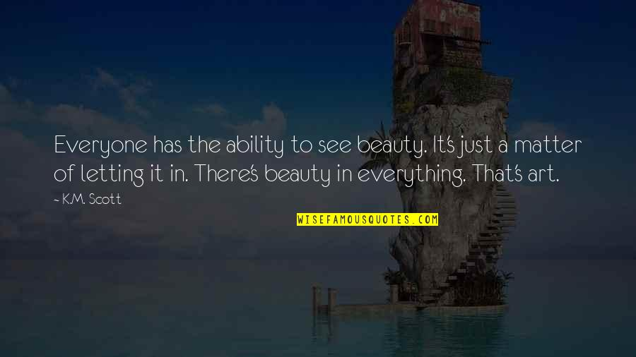 Beauty Is Not Everything Quotes By K.M. Scott: Everyone has the ability to see beauty. It's