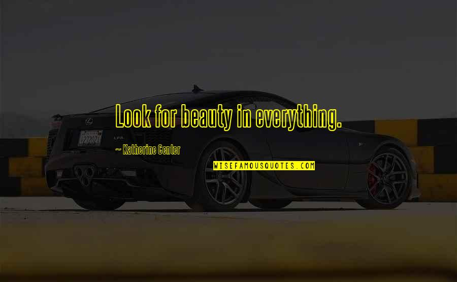 Beauty Is Not Everything Quotes By Katherine Center: Look for beauty in everything.