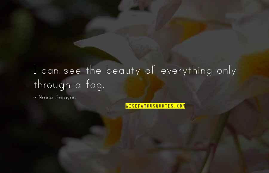 Beauty Is Not Everything Quotes By Nrane Saroyan: I can see the beauty of everything only