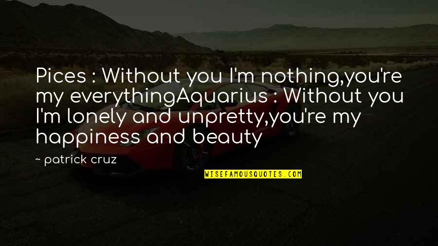 Beauty Is Not Everything Quotes By Patrick Cruz: Pices : Without you I'm nothing,you're my everythingAquarius