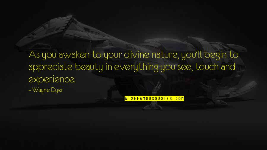 Beauty Is Not Everything Quotes By Wayne Dyer: As you awaken to your divine nature, you'll
