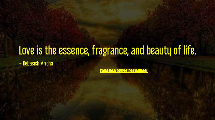 Beauty Love And Life Quotes By Debasish Mridha: Love is the essence, fragrance, and beauty of