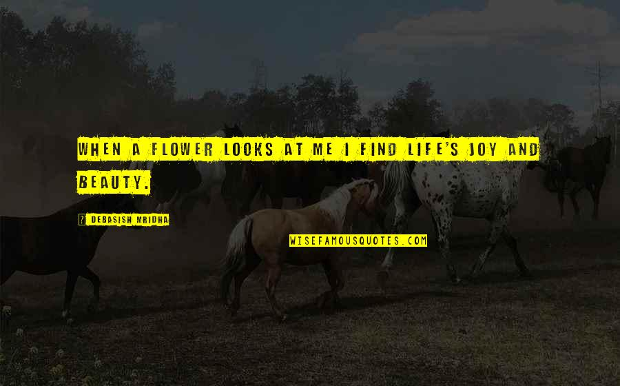 Beauty Love And Life Quotes By Debasish Mridha: When a flower looks at me I find