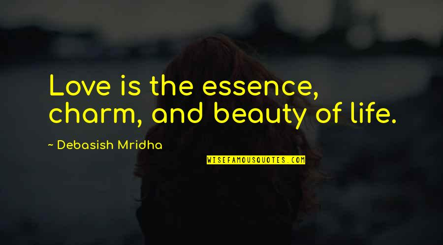 Beauty Love And Life Quotes By Debasish Mridha: Love is the essence, charm, and beauty of