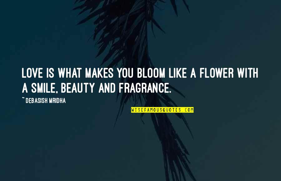Beauty Love And Life Quotes By Debasish Mridha: Love is what makes you bloom like a