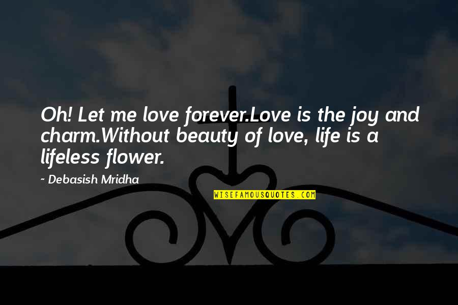 Beauty Love And Life Quotes By Debasish Mridha: Oh! Let me love forever.Love is the joy