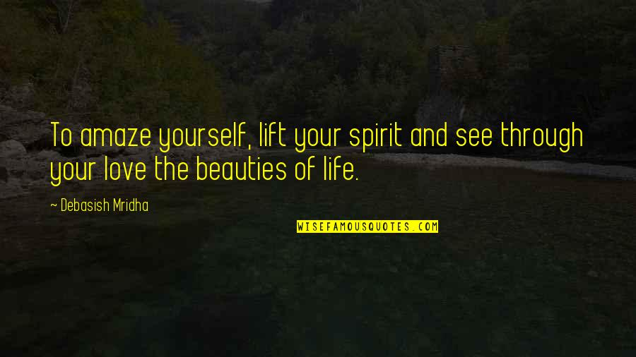Beauty Love And Life Quotes By Debasish Mridha: To amaze yourself, lift your spirit and see