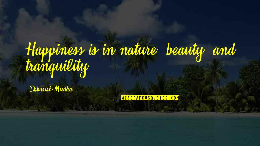 Beauty Love And Life Quotes By Debasish Mridha: Happiness is in nature, beauty, and tranquility.