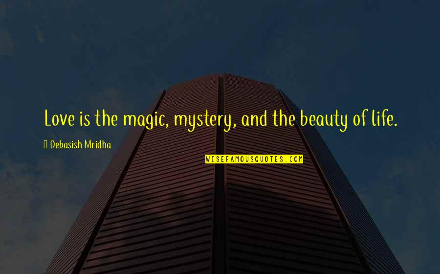 Beauty Love And Life Quotes By Debasish Mridha: Love is the magic, mystery, and the beauty