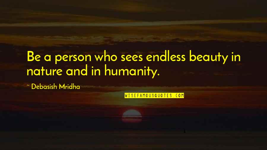 Beauty Love And Life Quotes By Debasish Mridha: Be a person who sees endless beauty in