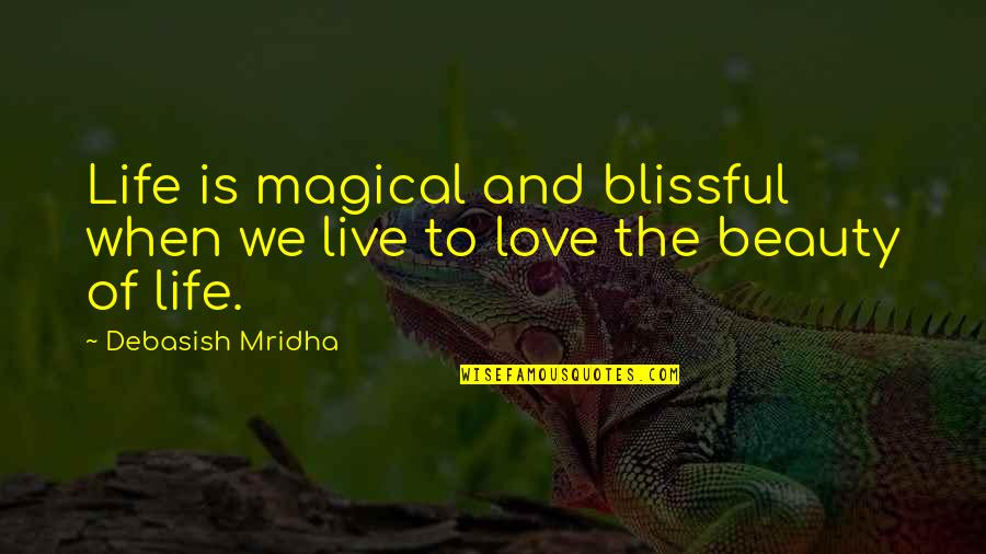 Beauty Love And Life Quotes By Debasish Mridha: Life is magical and blissful when we live
