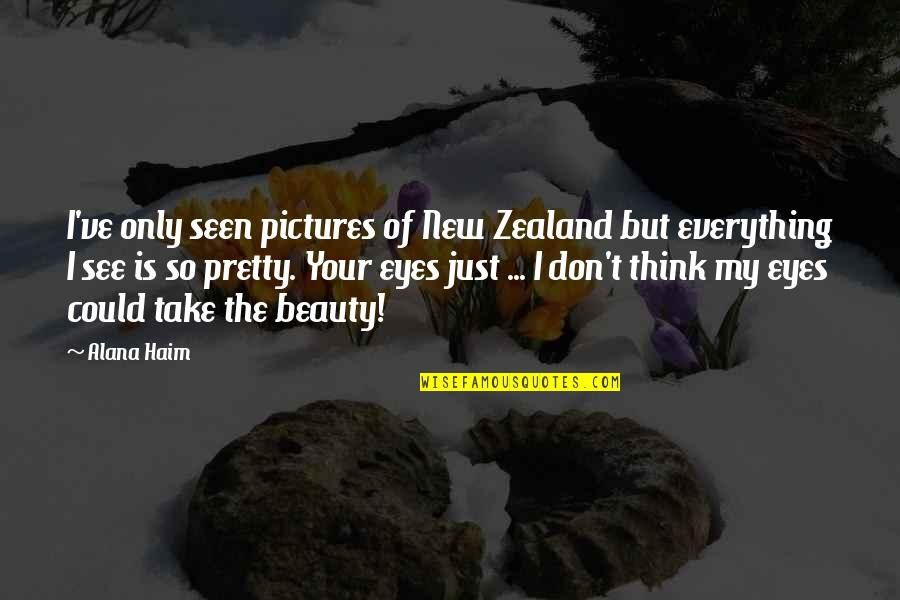 Beauty Of Eyes Quotes By Alana Haim: I've only seen pictures of New Zealand but