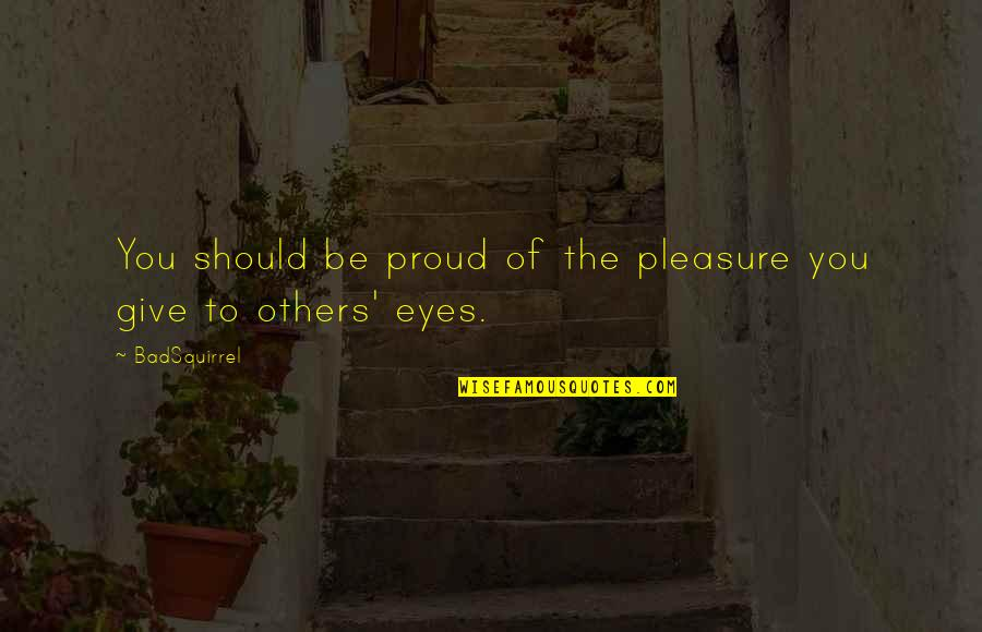Beauty Of Eyes Quotes By BadSquirrel: You should be proud of the pleasure you