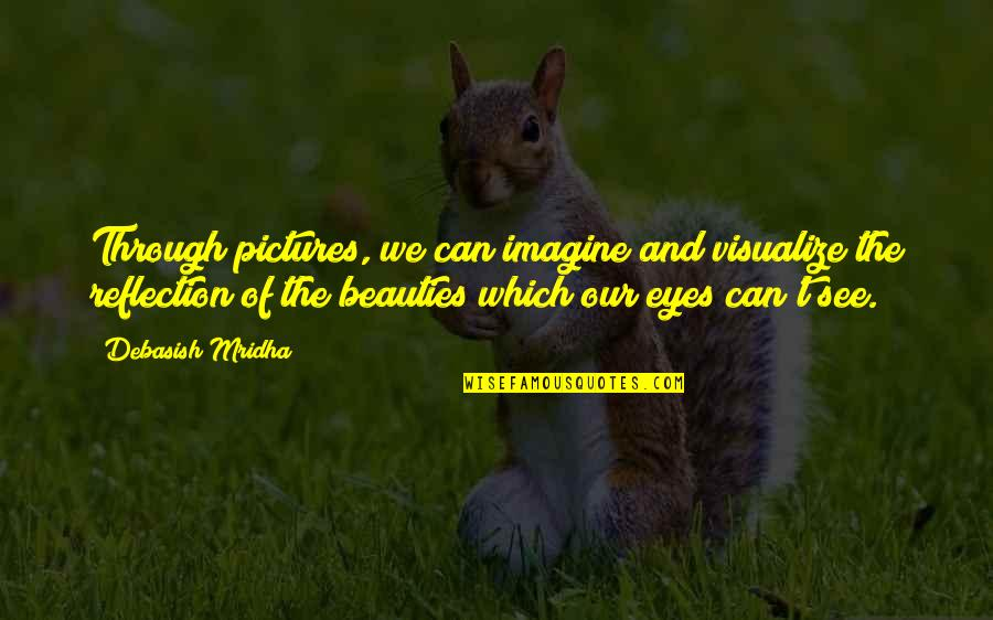 Beauty Of Eyes Quotes By Debasish Mridha: Through pictures, we can imagine and visualize the