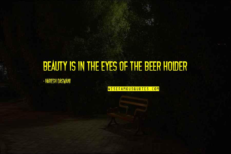 Beauty Of Eyes Quotes By Haresh Daswani: Beauty is in the eyes of the beer