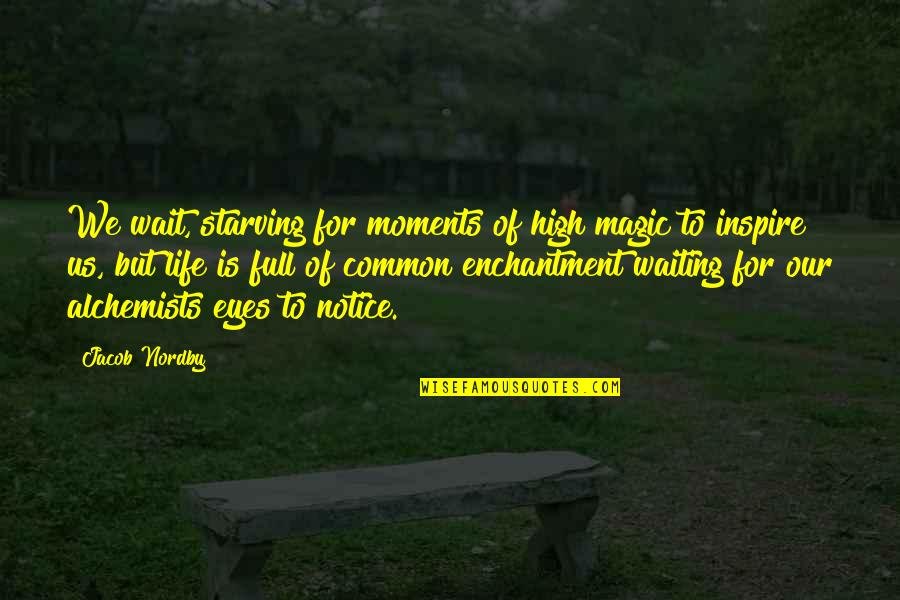 Beauty Of Eyes Quotes By Jacob Nordby: We wait, starving for moments of high magic