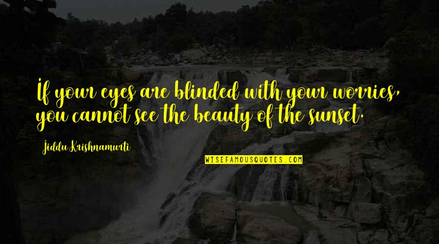 Beauty Of Eyes Quotes By Jiddu Krishnamurti: If your eyes are blinded with your worries,