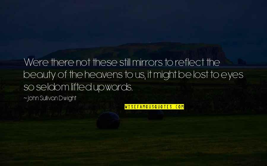 Beauty Of Eyes Quotes By John Sullivan Dwight: Were there not these still mirrors to reflect